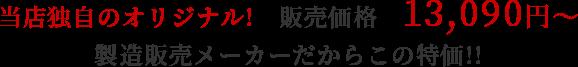 当店独自のオリジナル! 販売価格13,090円〜 製造販売メーカーだからこの特価!!